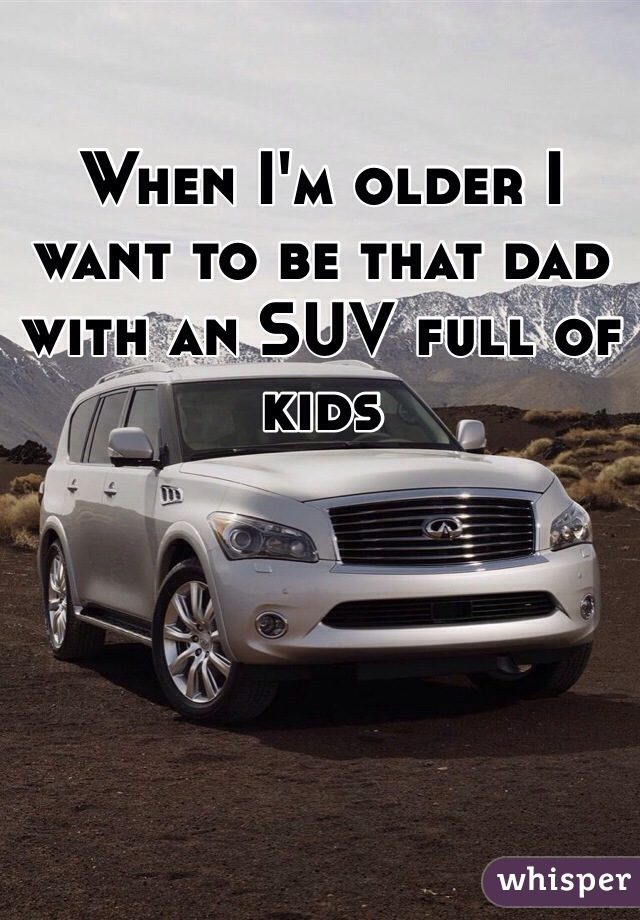 When I'm older I want to be that dad with an SUV full of kids