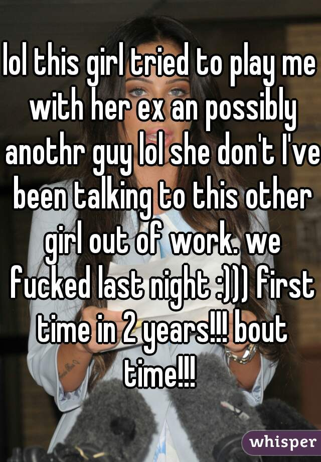 lol this girl tried to play me with her ex an possibly anothr guy lol she don't I've been talking to this other girl out of work. we fucked last night :))) first time in 2 years!!! bout time!!!