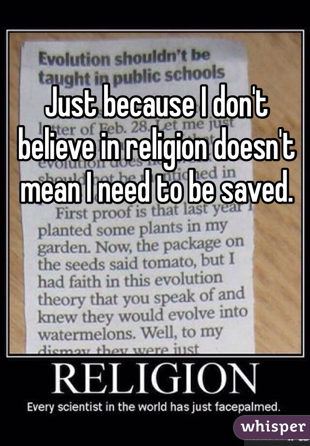 Just because I don't believe in religion doesn't mean I need to be saved.