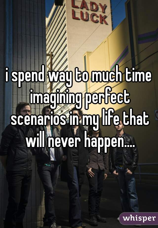 i spend way to much time imagining perfect scenarios in my life that will never happen....