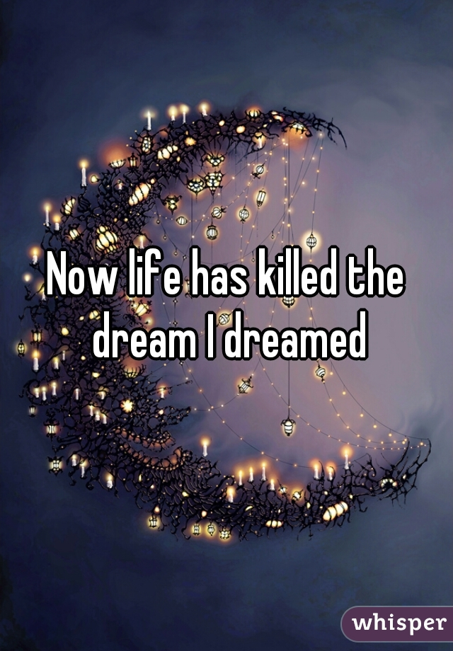 Now life has killed the dream I dreamed