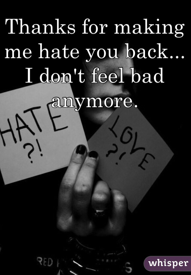 Thanks for making me hate you back... I don't feel bad anymore.