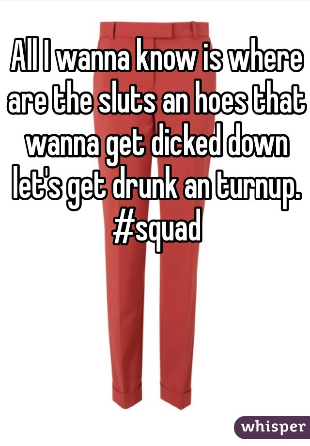 All I wanna know is where are the sluts an hoes that wanna get dicked down let's get drunk an turnup. #squad