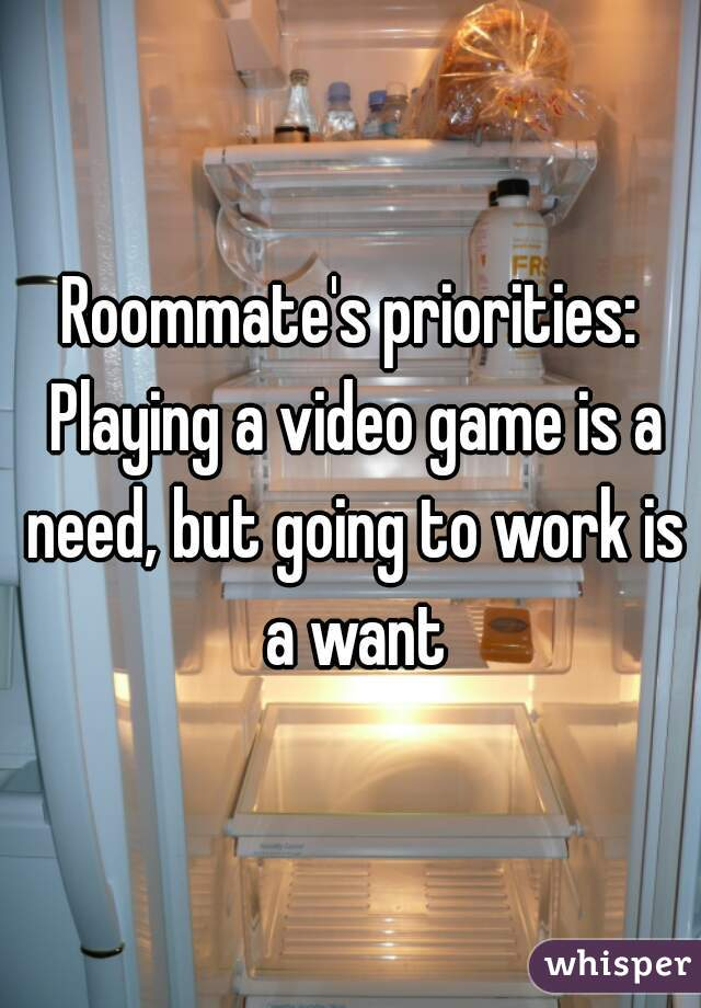 Roommate's priorities: Playing a video game is a need, but going to work is a want