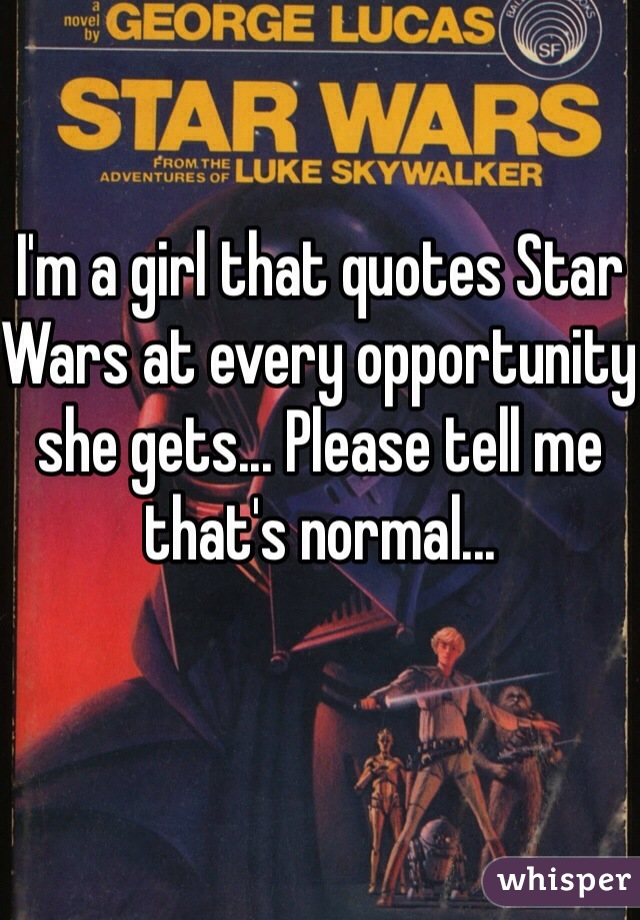 I'm a girl that quotes Star Wars at every opportunity she gets... Please tell me that's normal...