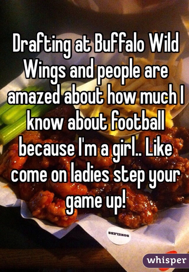 Drafting at Buffalo Wild Wings and people are amazed about how much I know about football because I'm a girl.. Like come on ladies step your game up!