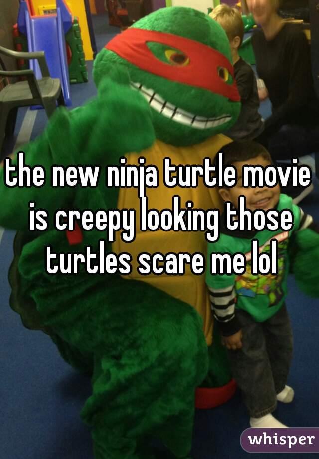 the new ninja turtle movie is creepy looking those turtles scare me lol