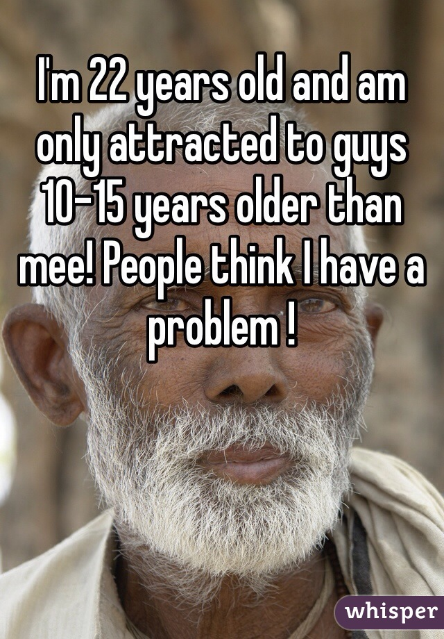 I'm 22 years old and am only attracted to guys 10-15 years older than mee! People think I have a problem !