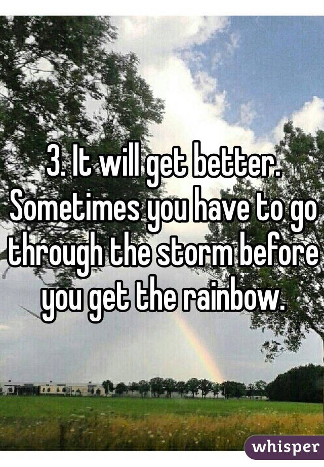 3. It will get better. Sometimes you have to go through the storm before you get the rainbow.