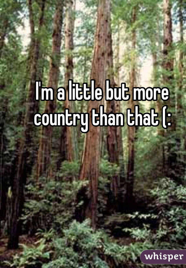 I'm a little but more country than that (: