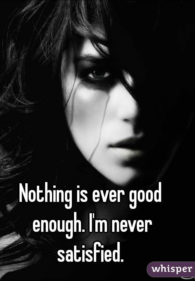 Nothing is ever good enough. I'm never satisfied.