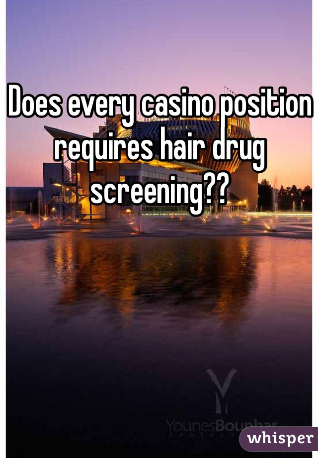 Does every casino position requires hair drug screening??