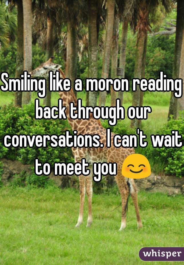 Smiling like a moron reading back through our conversations. I can't wait to meet you 😊
