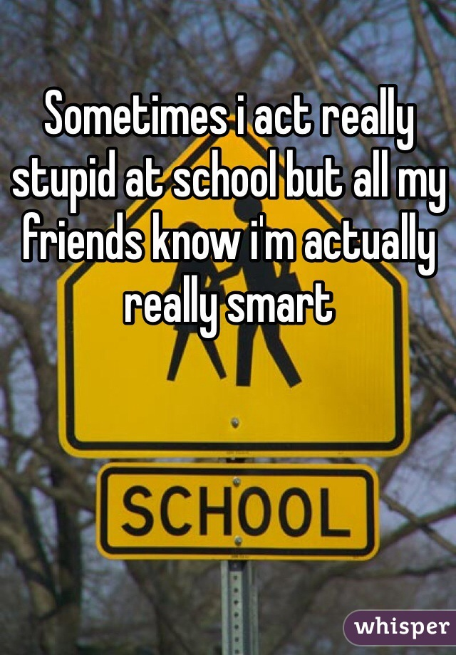 Sometimes i act really stupid at school but all my friends know i'm actually really smart
