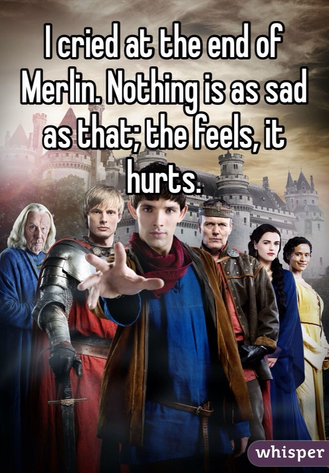 I cried at the end of Merlin. Nothing is as sad as that; the feels, it hurts.
