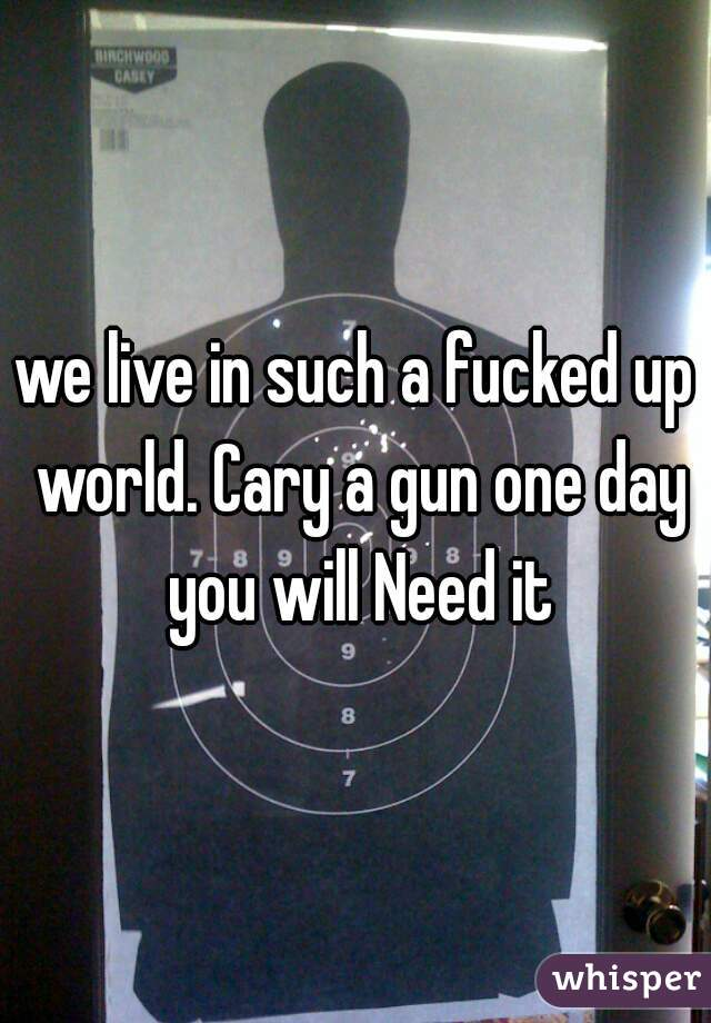 we live in such a fucked up world. Cary a gun one day you will Need it