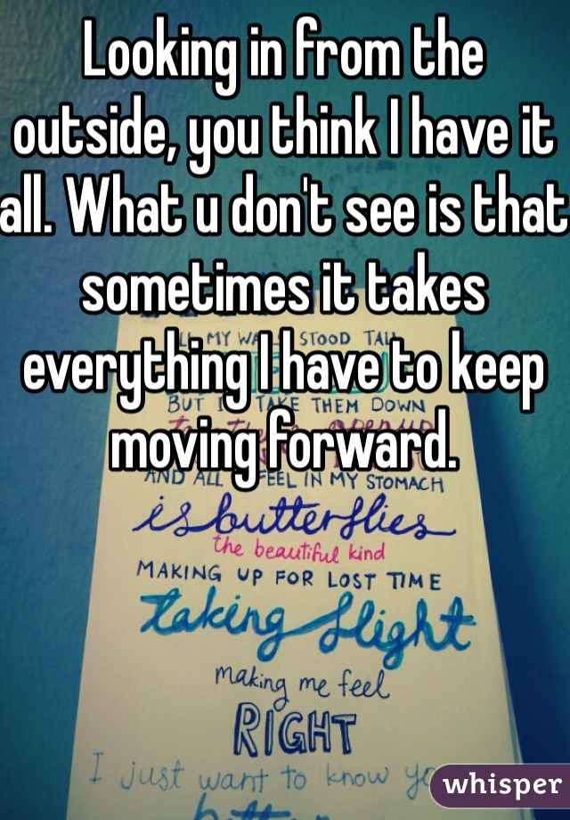 Looking in from the outside, you think I have it all. What u don't see is that sometimes it takes everything I have to keep moving forward.