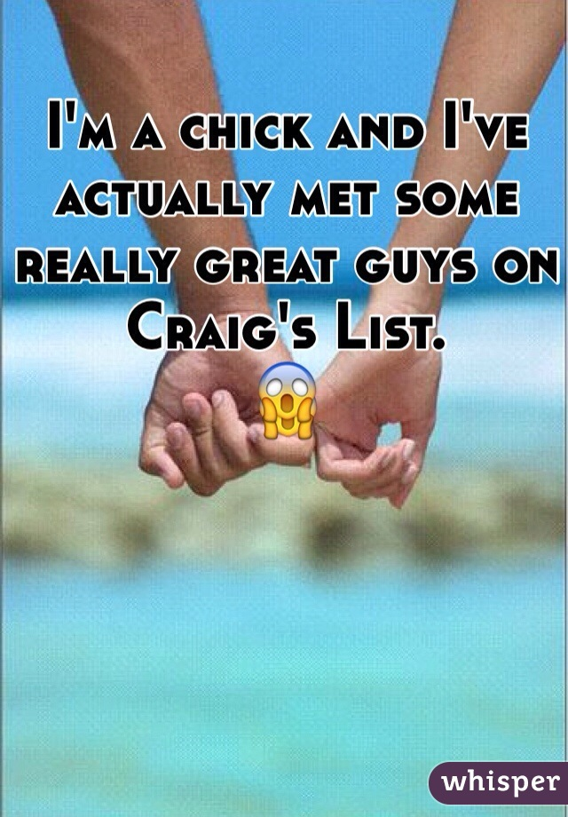 I'm a chick and I've actually met some really great guys on Craig's List. 😱