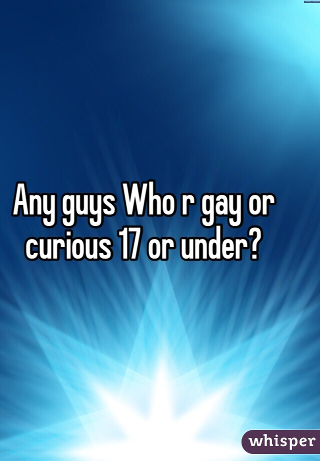 Any guys Who r gay or curious 17 or under?