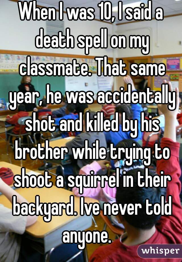 When I was 10, I said a death spell on my classmate. That same year, he was accidentally shot and killed by his brother while trying to shoot a squirrel in their backyard. Ive never told anyone.