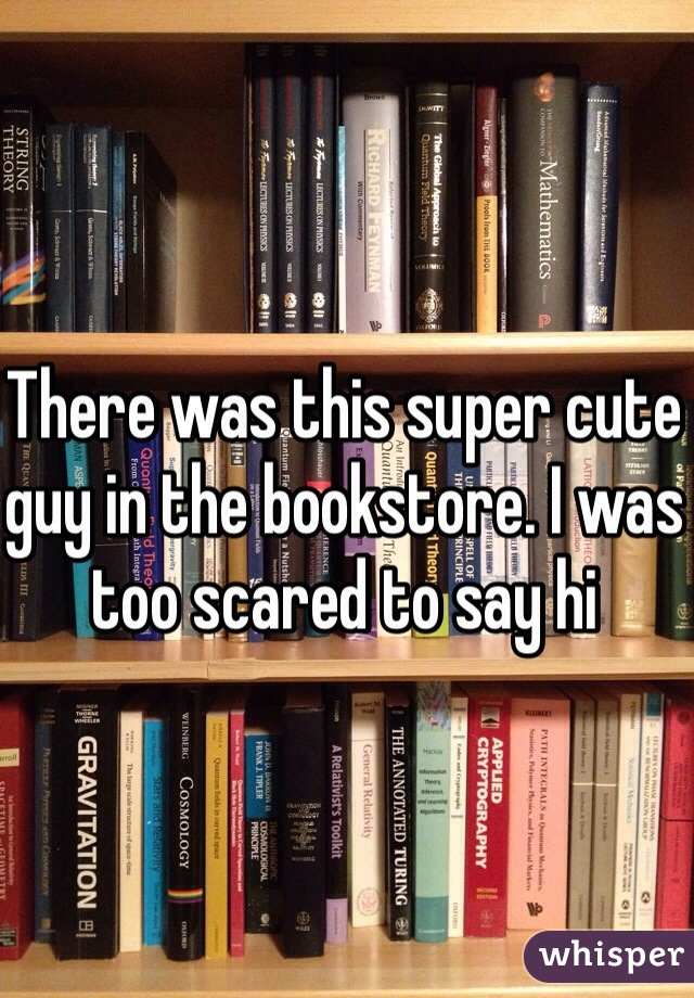 There was this super cute guy in the bookstore. I was too scared to say hi
