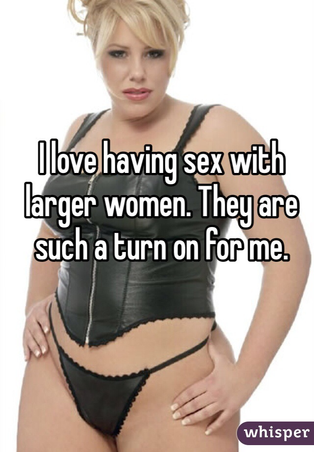 I love having sex with larger women. They are such a turn on for me.