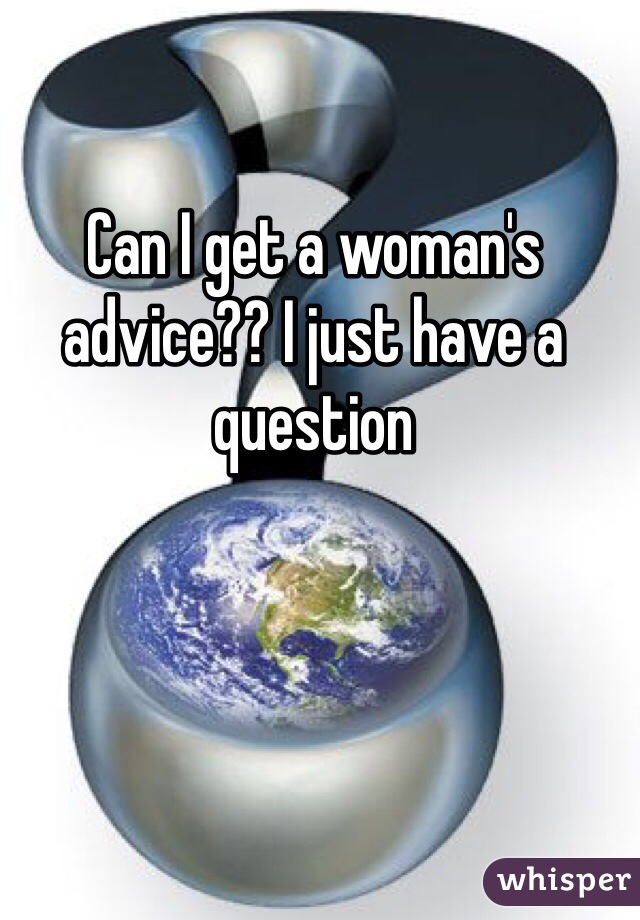 Can I get a woman's advice?? I just have a question