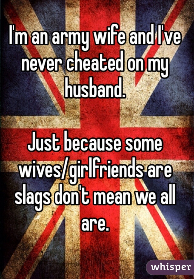 I'm an army wife and I've never cheated on my husband.   Just because some wives/girlfriends are slags don't mean we all are.