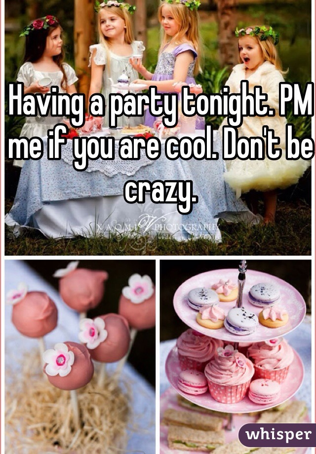 Having a party tonight. PM me if you are cool. Don't be crazy.