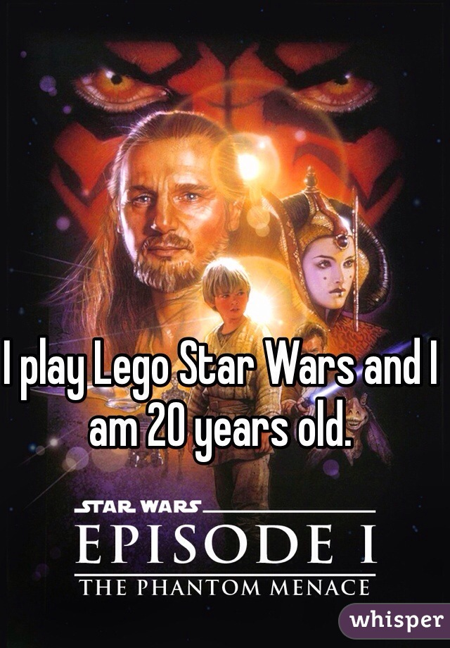 I play Lego Star Wars and I am 20 years old.
