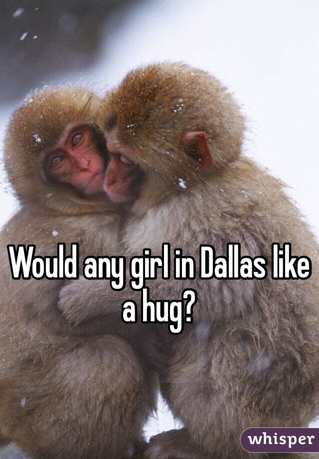 Would any girl in Dallas like a hug?