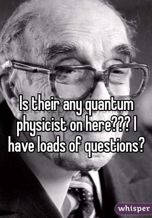 Is their any quantum physicist on here??? I have loads of questions?