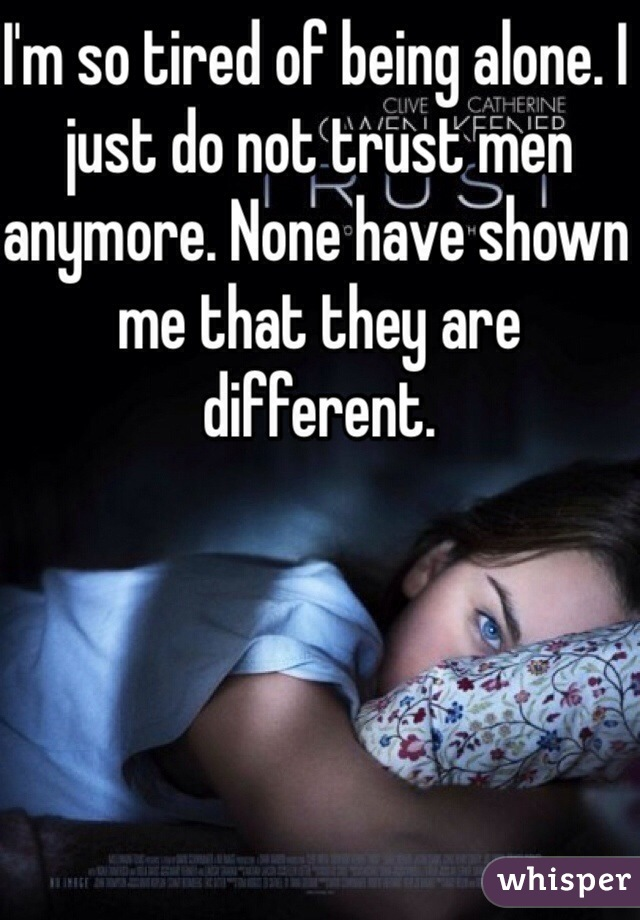 I'm so tired of being alone. I just do not trust men anymore. None have shown me that they are different.