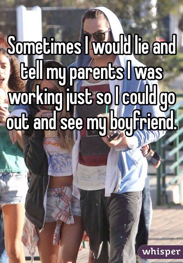 Sometimes I would lie and tell my parents I was working just so I could go out and see my boyfriend.