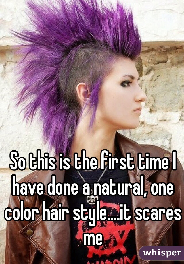 So this is the first time I have done a natural, one color hair style....it scares me