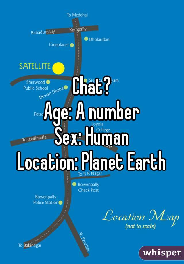 Chat?  Age: A number Sex: Human Location: Planet Earth
