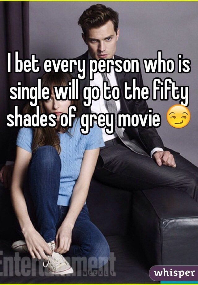 I bet every person who is single will go to the fifty shades of grey movie 😏
