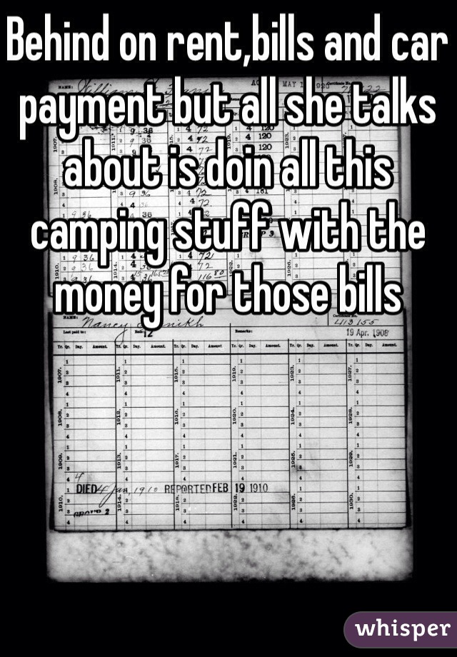 Behind on rent,bills and car payment but all she talks about is doin all this camping stuff with the money for those bills