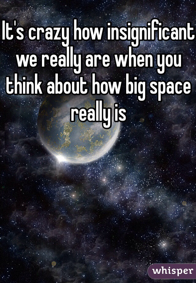 It's crazy how insignificant we really are when you think about how big space really is