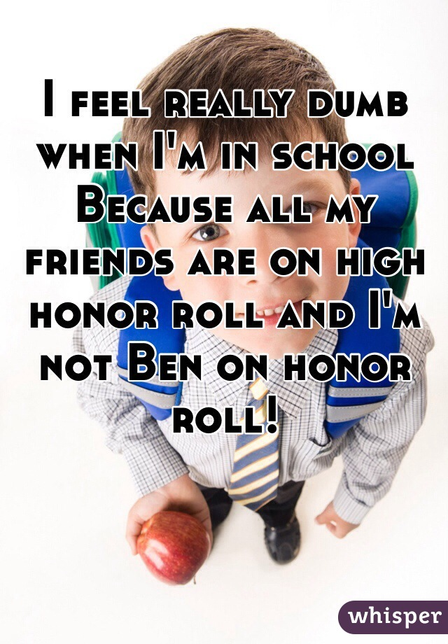 I feel really dumb when I'm in school Because all my friends are on high honor roll and I'm not Ben on honor roll!