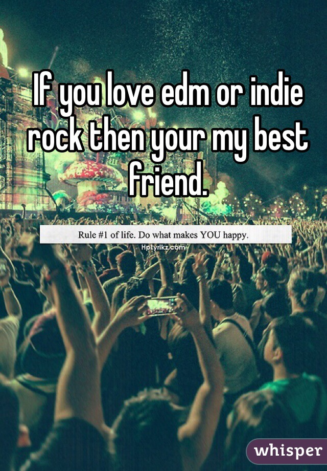 If you love edm or indie rock then your my best friend.