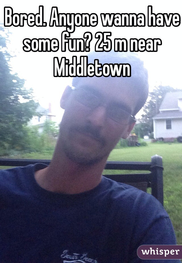 Bored. Anyone wanna have some fun? 25 m near Middletown