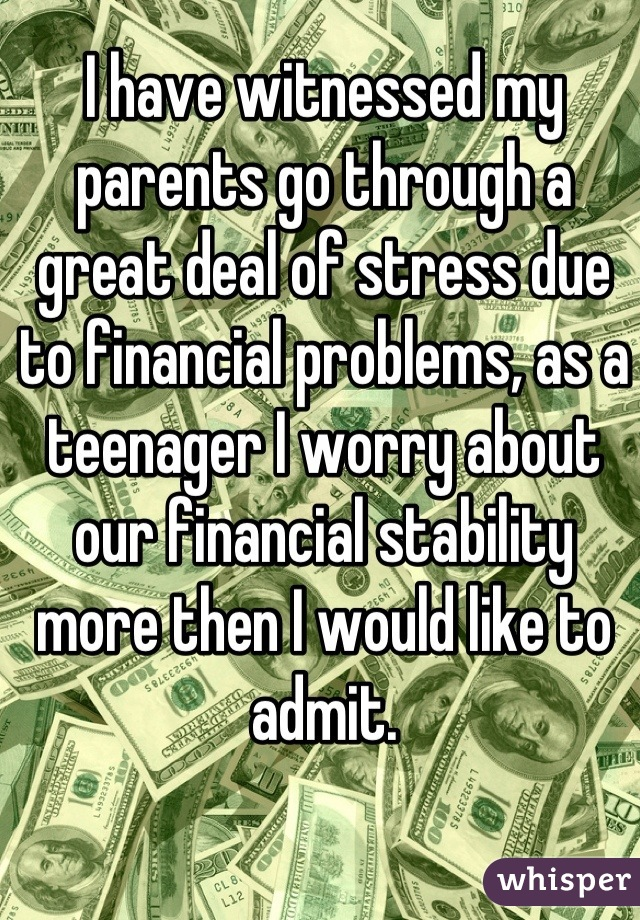 I have witnessed my parents go through a great deal of stress due to financial problems, as a teenager I worry about our financial stability more then I would like to admit.