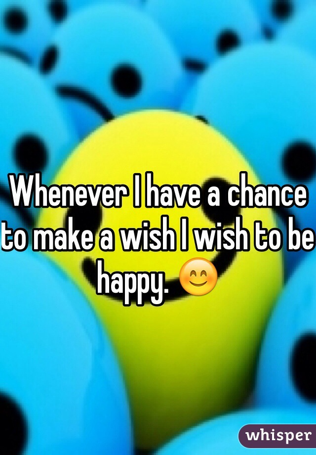 Whenever I have a chance to make a wish I wish to be happy. 😊