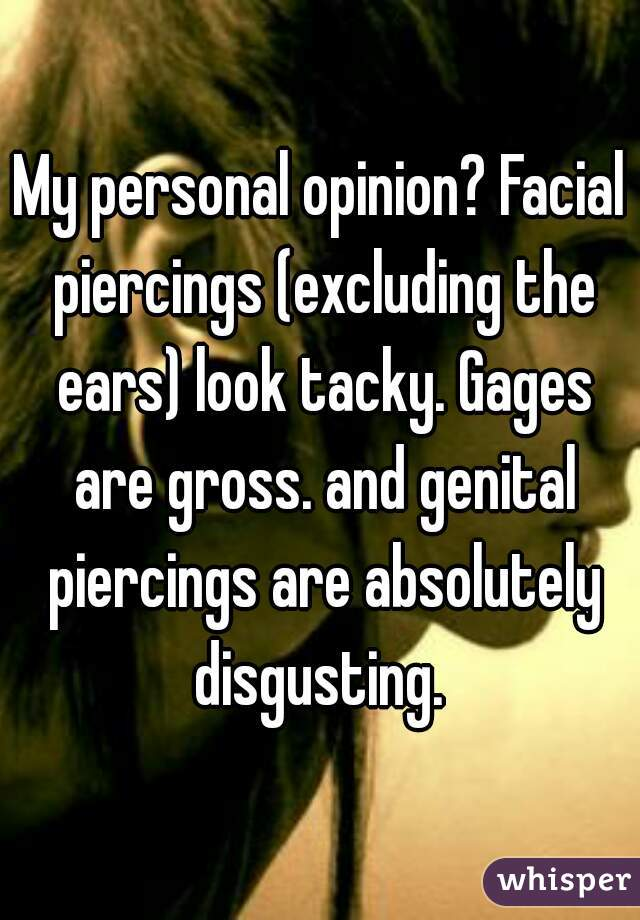 My personal opinion? Facial piercings (excluding the ears) look tacky. Gages are gross. and genital piercings are absolutely disgusting.