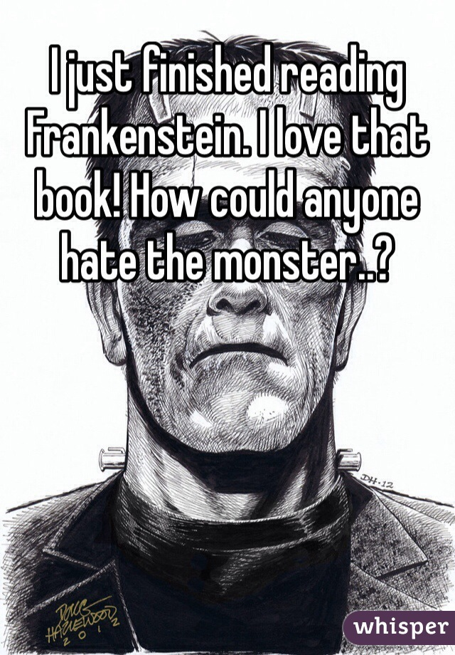 I just finished reading Frankenstein. I love that book! How could anyone hate the monster..?