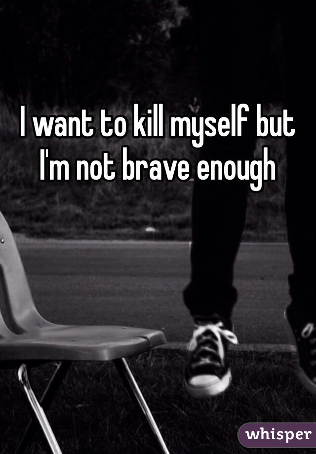 I want to kill myself but I'm not brave enough