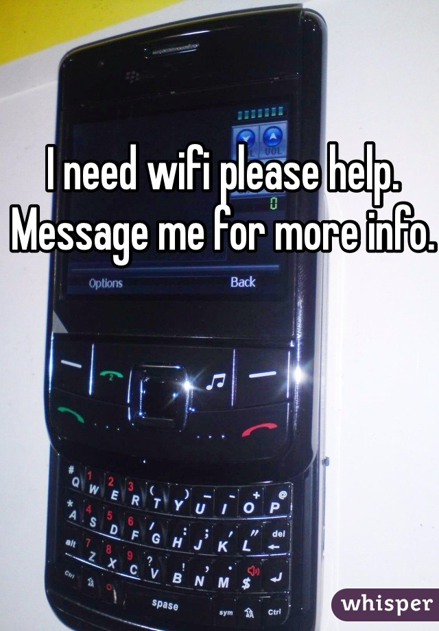 I need wifi please help.  Message me for more info.