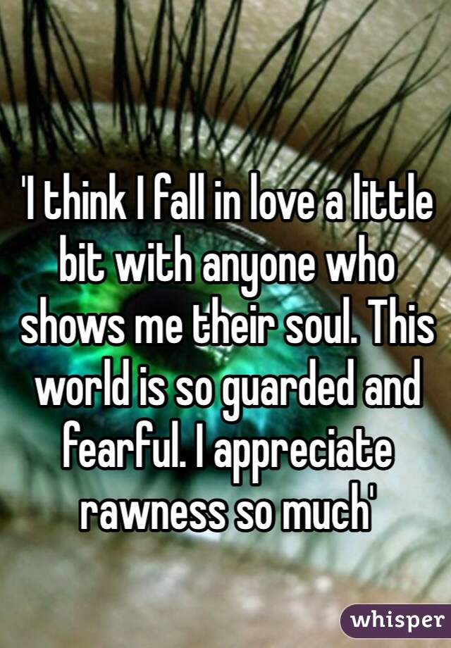 'I think I fall in love a little bit with anyone who shows me their soul. This world is so guarded and fearful. I appreciate rawness so much'