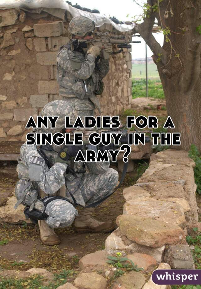 any ladies for a single guy in the army?